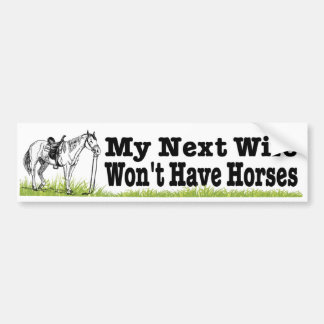 My next wife won't have horses. funny equestrian bumper sticker