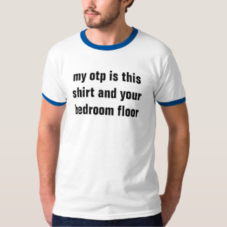 my otp is this shirt and your bedroom floor