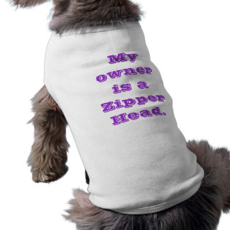 My owner is a Zipper Head. Shirt
