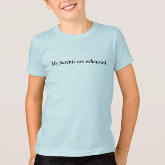 My parents are exhausted T-Shirt