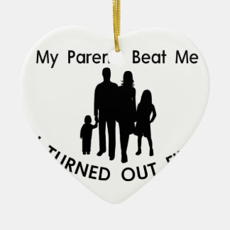 My Parents Beat Me I Turned Out Fine Ceramic Ornament