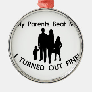 My Parents Beat Me I Turned Out Fine Metal Ornament