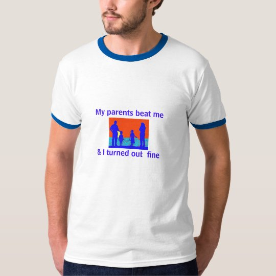 My parents beat me , & I turned out  fine T-Shirt