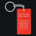 "My Pet/s are Home Alone Double Sided Key Chain<br><div class=""desc"">If I should become ill or injured. Please contact the person on the back. They will care for my pet/s.  Please insert the name and phone number of the contact person on the back of this key chain.</div>"
