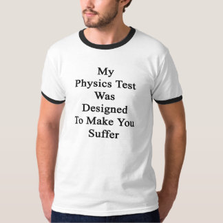 My Physics Test Was Designed To Make You Suffer T-Shirt