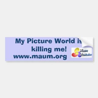 My Picture World is killing me!, www.maum.org Car Bumper Sticker