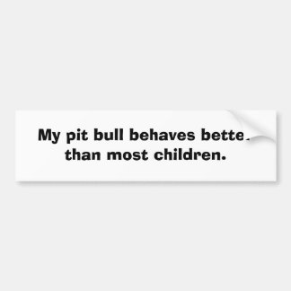 My pit bull behaves better than most children. bumper sticker