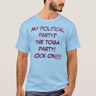 My political party? THE TOGA PARTY! ROCK ON!!!! T-Shirt