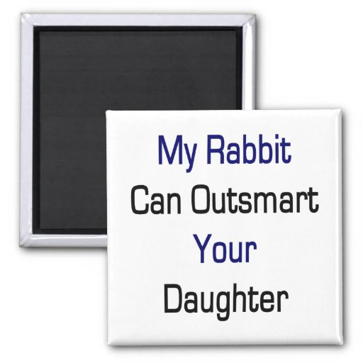 My Rabbit Can Outsmart Your Daughter Refrigerator Magnet