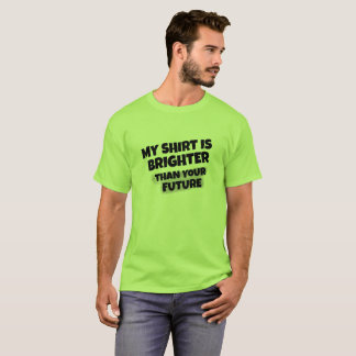 """My Shirt is Brighter Than Your Future"" T-shirt"