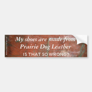 My Shoes are Made from Prairie Dog Leather Bumper Sticker