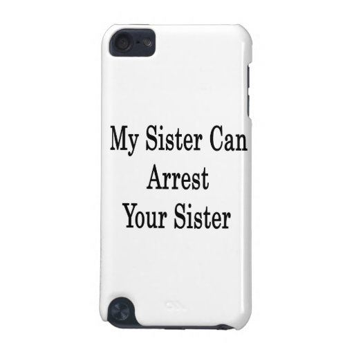 My Sister Can Arrest Your Sister iPod Touch 5G Covers