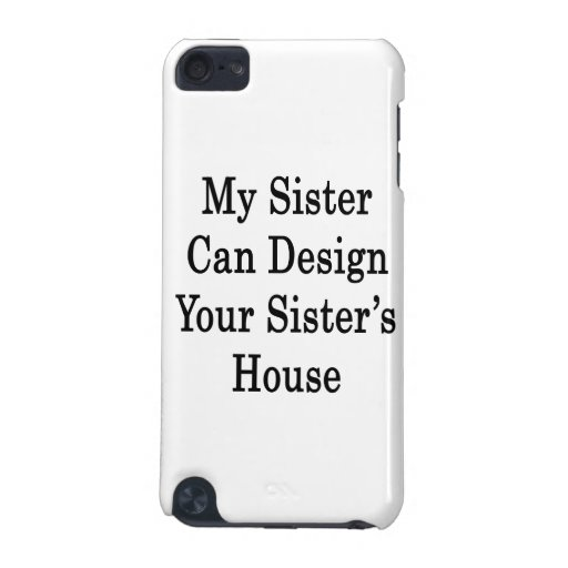 My Sister Can Design Your Sister's House iPod Touch 5G Cases