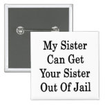 My Sister Can Get Your Sister Out Of Jail Buttons