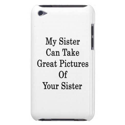 My Sister Can Take Great Pictures Of Your Sister iPod Touch Cases