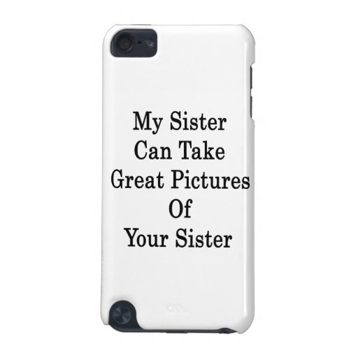 My Sister Can Take Great Pictures Of Your Sister iPod Touch 5G Cases
