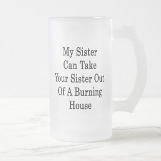 My Sister Can Take Your Sister Out Of A Burning Ho 16 Oz Frosted Glass Beer Mug