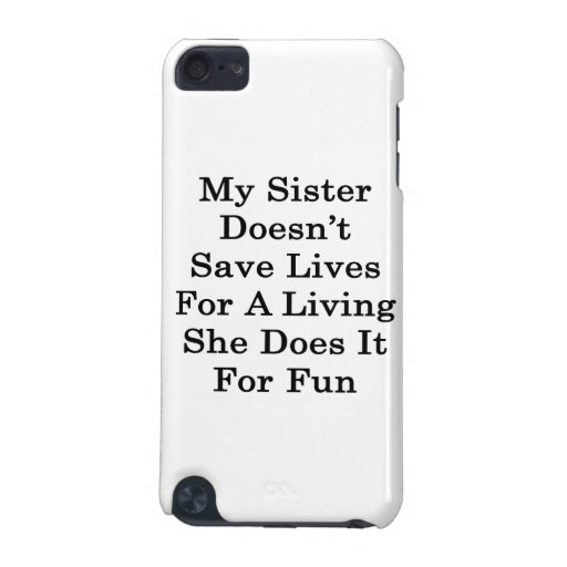 My Sister Doesn't Save Lives For A Living She Does iPod Touch 5G Cases