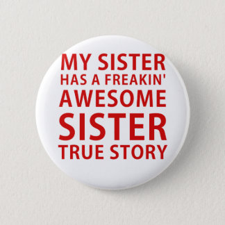 My Sister Has a Freakin Awesome Sister True Story Pinback Button