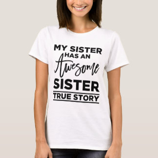 My Sister Has An Awesome Sister, True Story T-Shirt
