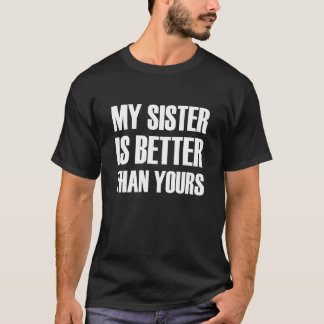 My Sister is Better than yours funny T-Shirt