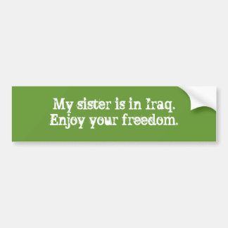 My sister is in Iraq.Enjoy your freedom. Car Bumper Sticker