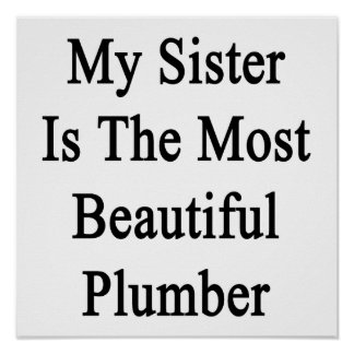 My Sister Is The Most Beautiful Plumber Print