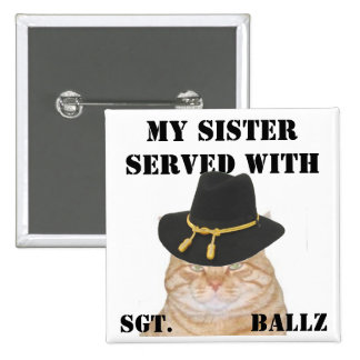 MY SISTER SERVED WITH , SGT.  Ballz Pinback Buttons