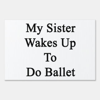 My Sister Wakes Up To Do Ballet Sign