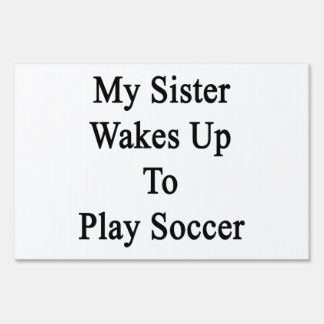 My Sister Wakes Up To Play Soccer Lawn Signs