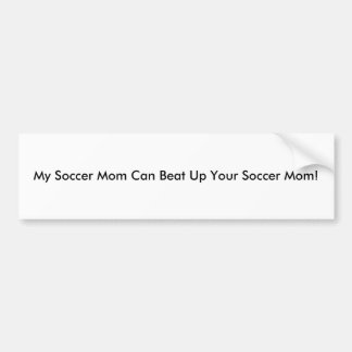 My Soccer Mom Can Beat Up Your Soccer Mom! Car Bumper Sticker