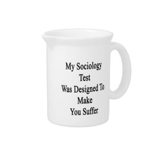My Sociology Test Was Designed To Make You Suffer. Beverage Pitcher