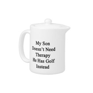 My Son Doesn't Need Therapy He Has Golf Instead Teapot