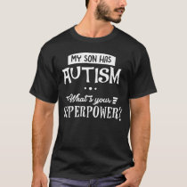 My Son Has Autism... What's Your Superpower? T-Shirt