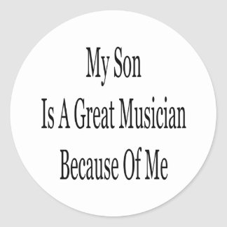 My Son Is A Great Musician Because Of Me Classic Round Sticker