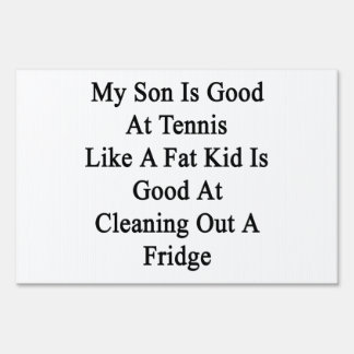 My Son Is Good At Tennis Like A Fat Kid Is Good At Lawn Signs