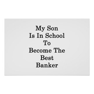 My Son Is In School To Become The Best Banker Poster