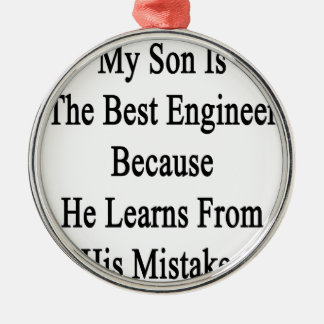 My Son Is The Best Engineer Because He Learns From Metal Ornament
