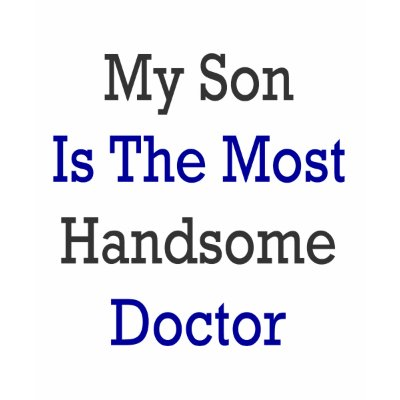 http://rlv.zcache.com/my_son_is_the_most_handsome_doctor_tshirt-p235801624087580124qmkd_400.jpg