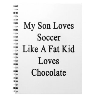 My Son Loves Soccer Like A Fat Kid Loves Chocolate Notebooks