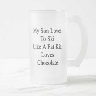 My Son Loves To Ski Like A Fat Kid Loves Chocolate Frosted Glass Mug