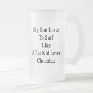 My Son Loves To Surf Like A Fat Kid Loves Chocolat Frosted Glass Mug