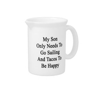 My Son Only Needs To Go Sailing And Tacos To Be Ha Beverage Pitcher