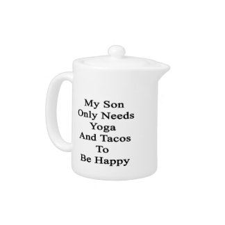 My Son Only Needs Yoga And Tacos To Be Happy Teapot