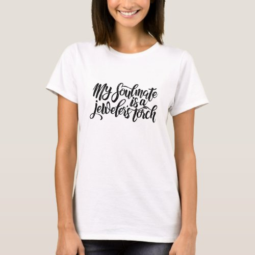 My soulmate is a jeweler's torch T-Shirt