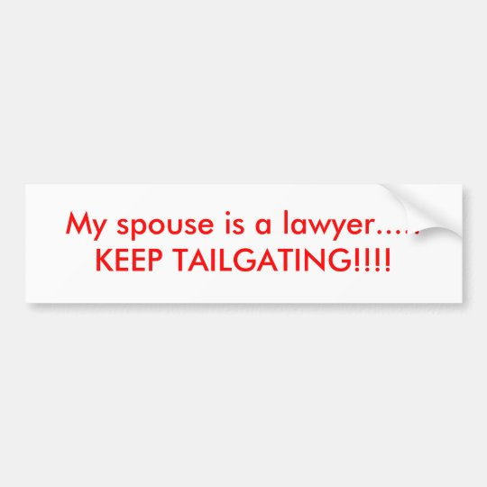 My spouse is a lawyer.....KEEP TAILGATING!!!! Bumper Sticker