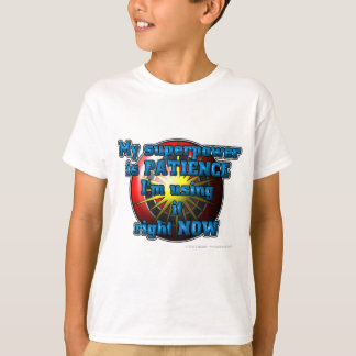 My superhero power is PATIENCE I'm using it... T-Shirt