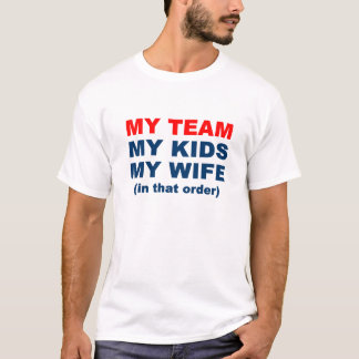 My Team My Kids My Wife in that order T-Shirt