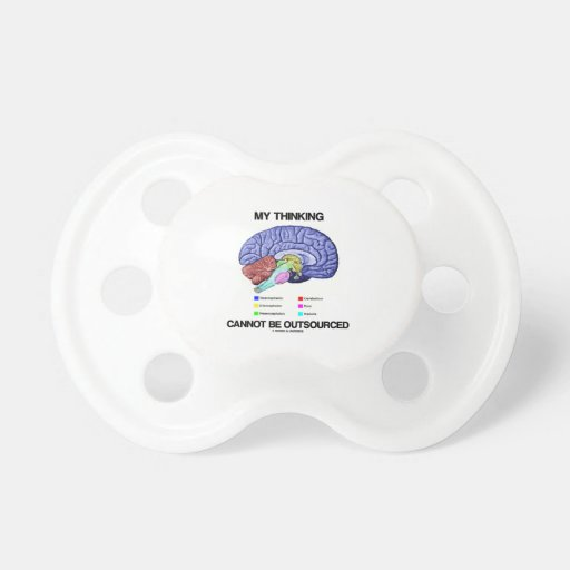 My Thinking Cannot Be Outsourced (Brain Anatomy) Baby Pacifiers