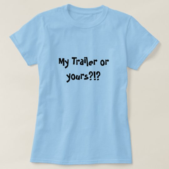 My Trailer or yours?!? T-Shirt